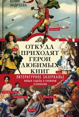 Откуда приходят герои любимых книг. Литературное зазеркалье. Живые судьбы в книжном отражении